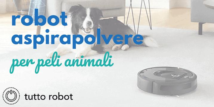 Migliori Robot Aspirapolvere Per Peli Animali